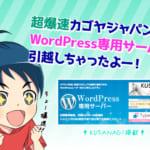 【KUSANAGI搭載】カゴヤ・ジャパンのWordPress専用サーバーに引越しちゃったよ!