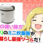 【自炊】ニトリで人気の一人暮らし用ミニ炊飯器を使ってみた&1.5合以下のミニ炊飯器6選!